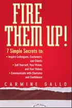 Fire Them Up! - 7 Simple Secrets to: Inspire Colleagues, Customers, and Clients; Sell Yourself, Your Vision, and Your Values; Communicate with Charisma and Confidence ebook by Carmine Gallo