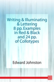 Writing & Illuminating, & Lettering 8 pp. Examples in Red & Black and 24 pp. of Collotypes ebook by Edward Johnston