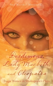 Desdemona, Lady Macbeth, and Cleopatra - Tragic Women in Shakespeare's Plays ebook by Ana Maribel Moreno G.