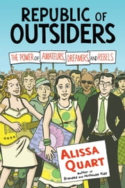 Republic of Outsiders - The Power of Amateurs, Dreamers and Rebels ebook by Alissa Quart