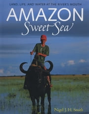 Amazon Sweet Sea - Land, Life, and Water at the River's Mouth ebook by Nigel J. H. Smith