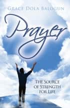 Prayer The Source of Strength for Life ebook by Grace Dola Balogun