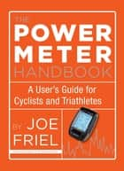 The Power Meter Handbook - A User's Guide for Cyclists and Triathletes ebook by Joe Friel