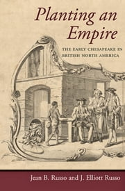 Planting an Empire - The Early Chesapeake in British North America ebook by Jean B. Russo,J. Elliott Russo
