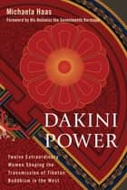 Dakini Power - Twelve Extraordinary Women Shaping the Transmission of Tibetan Buddhism in the W est ebook by Michaela Haas, His Holiness the Karmapa