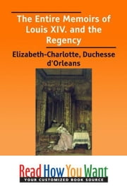The Entire Memoirs Of Louis XIV. And The Regency ebook by Duchesse d'Orleans Elizabeth-Charlotte
