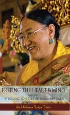 Freeing the Heart and Mind ebook by His Eminence Sakya Trizin,Khenpo Kalsang Gyaltsen,Ani Junga Chodron