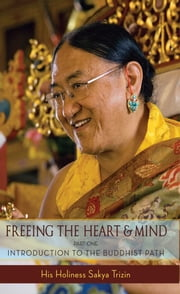 Freeing the Heart and Mind - Introduction to the Buddhist Path ebook by His Eminence Sakya Trizin,Khenpo Kalsang Gyaltsen,Ani Junga Chodron