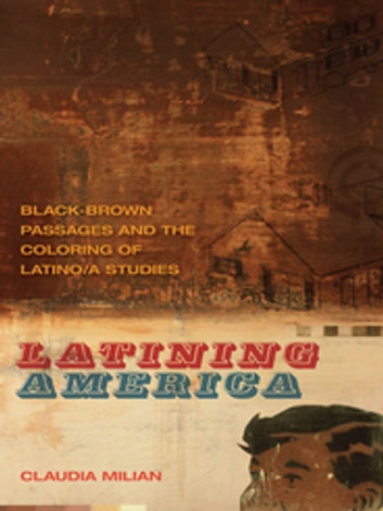Latining America - Black-Brown Passages and the Coloring of Latino/a Studies ebook by Claudia Milian,Jon Smith,Riché Richardson