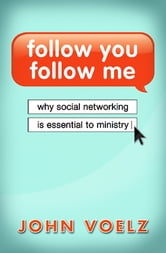 Follow You, Follow Me - Why Social Networking is Essential to Ministry ebook by John Voelz