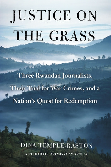 Justice on the Grass - Three Rwandan Journalists, Their Trial for War Crimes and a Nation's Quest for Redemption ebook by Dina Temple-Raston