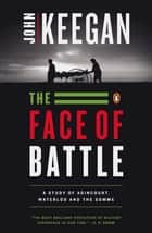 The Face of Battle - A Study of Agincourt, Waterloo, and the Somme ebook by John Keegan