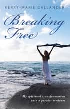 Breaking Free - My Spiritual Transformation into a Psychic Medium ebook by Kerry-Marie Callander