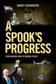 A Spook's Progress - From Making War to Making Peace ebook by Maritz Spaarwater