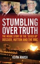 Stumbling Over Truth - The Inside Story and the 'Sexed Up' Dossier, Hutton and the BBC ebook by Kevin Marsh