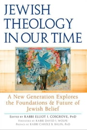 Jewish Theology in our Time: A New Generation Explores the Foundations and Future of Jewish Belief ebook by Rabbi Elliot J. Cosgrove