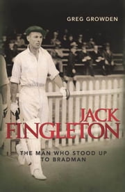 Jack Fingleton: The Man Who Stood Up to Bradman ebook by Growden, Greg