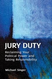 Jury Duty: Reclaiming Your Political Power and Taking Responsibility ebook by Michael Singer