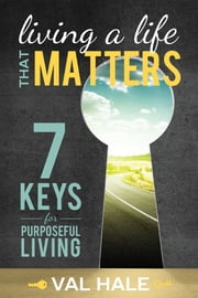 Living a Life That Matters - 7 Keys for Purposeful Living ebook by Val Hale