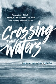 Crossing the Waters - Following Jesus through the Storms, the Fish, the Doubt, and the Seas ebook by Leslie Leyland Fields