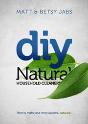 DIY Natural Household Cleaners - How To Make Your Own Cleaners... Naturally ebook by Matt Jabs,Betsy Jabs