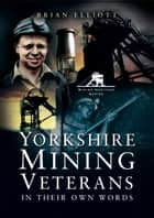 Yorkshire Mining Veterans - In Their Own Words ebook by Brian Elliott