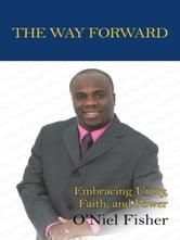 The Way Forward - Embracing Unity, Faith and Power ebook by O'Niel Fisher