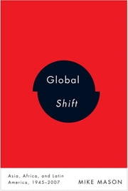 Global Shift: Asia, Africa, and Latin America, 1945-2007 - Asia, Africa, and Latin America, 1945-2007 ebook by Mike Mason