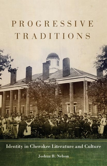 Progressive Traditions - Identity in Cherokee Literature and Culture ebook by Joshua B. Nelson