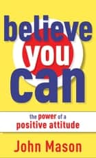 Believe You Can--The Power of a Positive Attitude ebook by John Mason