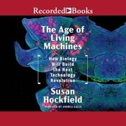 The Age of Living Machines - How the Convergence of Biology and Engineering Will Build the Next Technology Revolution audiobook by Susan Hockfield