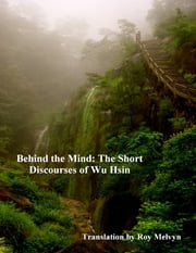 Behind the Mind: The Short Discourses of Wu Hsin ebook by Roy Melvyn