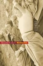 Wartime Kiss: Visions of the Moment in the 1940s - Visions of the Moment in the 1940s ebook by Alexander Nemerov