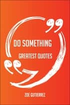 Do Something Greatest Quotes - Quick, Short, Medium Or Long Quotes. Find The Perfect Do Something Quotations For All Occasions - Spicing Up Letters, Speeches, And Everyday Conversations. ebook by Zoe Gutierrez