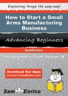 How to Start a Small Arms Manufacturing Business ebook by Quentin Trinidad
