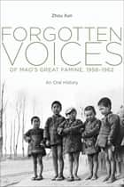 Forgotten Voices of Mao's Great Famine, 1958-1962 - An Oral History ebook by Xun Zhou