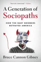 A Generation of Sociopaths - How the Baby Boomers Betrayed America ebook by Bruce Cannon Gibney