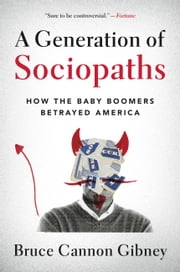 A Generation of Sociopaths - How the Baby Boomers Betrayed America eBook par Bruce Cannon Gibney