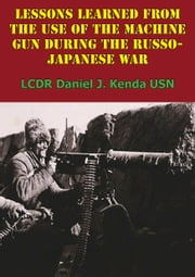 Lessons Learned From The Use Of The Machine Gun During The Russo-Japanese War ebook by LCDR Daniel J. Kenda
