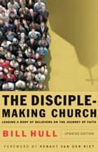 The Disciple-Making Church - Leading a Body of Believers on the Journey of Faith ebook by Bill Hull, Renaut van der Riet