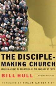 The Disciple-Making Church - Leading a Body of Believers on the Journey of Faith ebook by Bill Hull,Renaut van der Riet