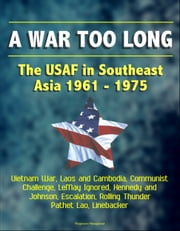 A War Too Long: The USAF in Southeast Asia 1961-1975: Vietnam War, Laos and Cambodia, Communist Challenge, LeMay Ignored, Kennedy and Johnson, Escalation, Rolling Thunder, Pathet Lao, Linebacker ebook by Progressive Management