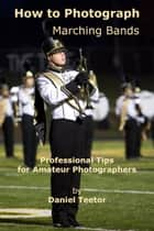 How to Photograph Marching Bands ebook by Daniel Teetor