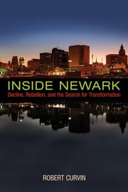 Inside Newark - Decline, Rebellion, and the Search for Transformation ebook by Robert Curvin