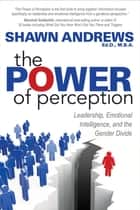 The Power of Perception - Leadership, Emotional Intelligence, and the Gender Divide ebook by Shawn Andrews, Ed.D., M.B.A.