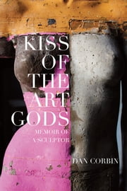 Kiss of the Art Gods - A twenty-year struggle to find my way as a contemporary figurative sculptor. ebook by Dan Corbin