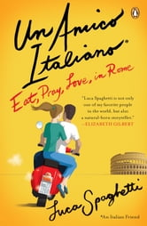 Un Amico Italiano - Eat, Pray, Love in Rome ebook by Luca Spaghetti