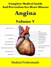Complete Medical Guide and Prevention for Heart Diseases Volume V; Angina ebook by Medical Professionals