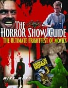 The Horror Show Guide - The Ultimate Frightfest of Movies ebook by Mike Mayo