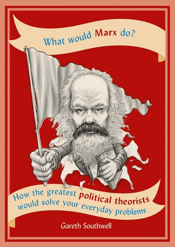 What Would Marx Do? - How the greatest political theorists would solve your everyday problems ebook by Gareth Southwell